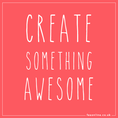 Be awesome, create awesome things, live and awesome life.