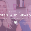3 ways to get your content seen & heard online