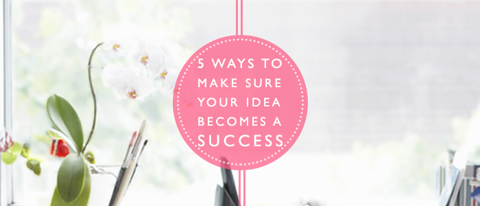 5 Ways to make your idea a success