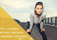 The Top 3 Secrets to Moving Through Any Business Challenge