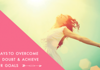 5 Ways to Overcome Self Doubt & Achieve Your Goals
