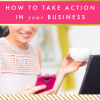 How To Take Action In Your Business