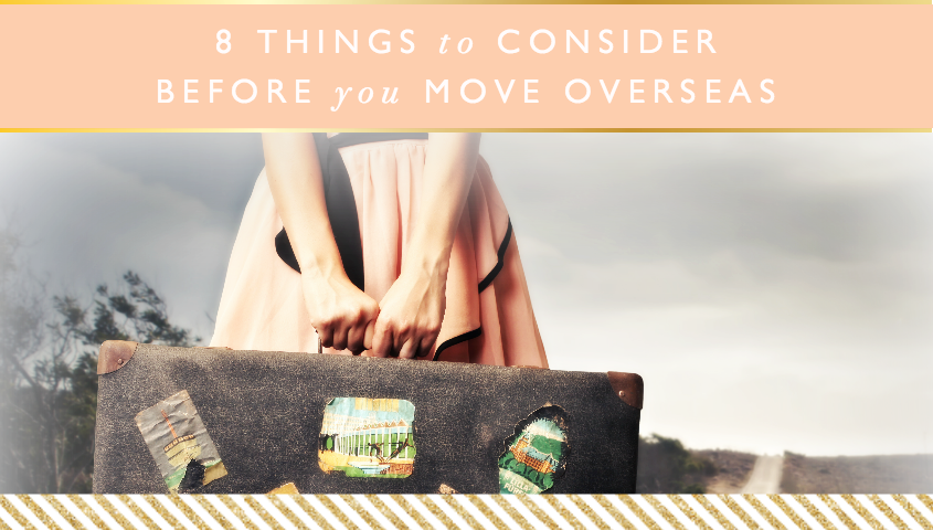 8 Things to Consider Before You Move Overseas