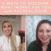 3 Ways To Discover What Works For You With Racheal Cook