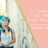 5 THINGS TO TRY THIS MONTH // FEBRUARY