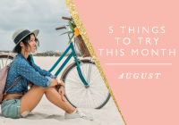 5 THINGS TO TRY THIS MONTH // AUGUST