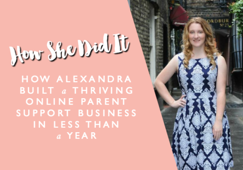 HOW SHE DID IT // How Alexandra Built a Thriving Online Parent Support Business in Less than a Year