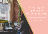 5 Things to Try this Month // June