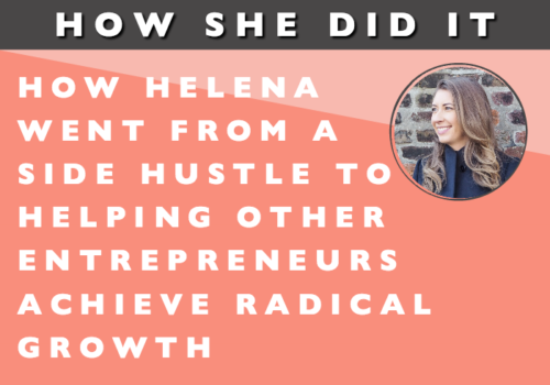 How She Did It // How Helena Went from Side-Hustle to Helping other Entrepreneurs Achieve Radical Growth