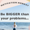 Motivation Monday // Be Bigger than the Problems