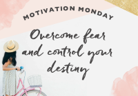 Motivation Monday // Overcome Fear and Control Your Destiny