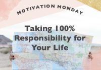 Motivation Monday // Taking 100% Responsibility for Your Life