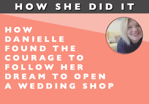 How She Did It // How Danielle Found the Courage to Follow Her Dream to Open a Wedding Shop